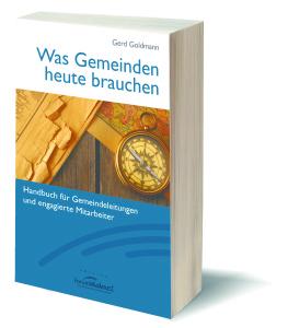 Gerd Goldmann: Was Gemeinden heute brauchen. Handbuch für Gemeindeleitungen und engagierte Mitarbeiter