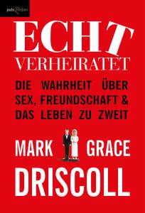 Mark & Grace Driscoll: Echt verheiratet. Die Wahrheit über Sex, Freundschaft und das Leben zu zweit